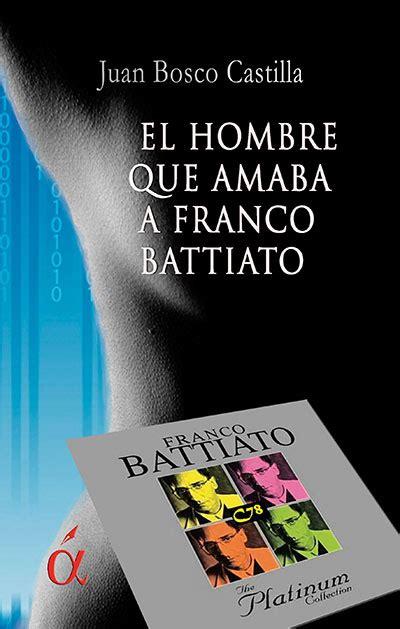libro el hombre que amaba el hombre que amaba a franco battiato el nuevo libro de juan bosco castilla 17 pueblos