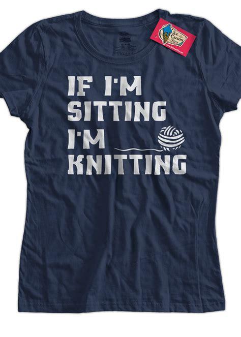 knitting tshirts knitting t shirt if i m sitting i m knitting