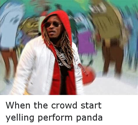 Future Rapper Meme - when the crowd start yelling perform panda future meme