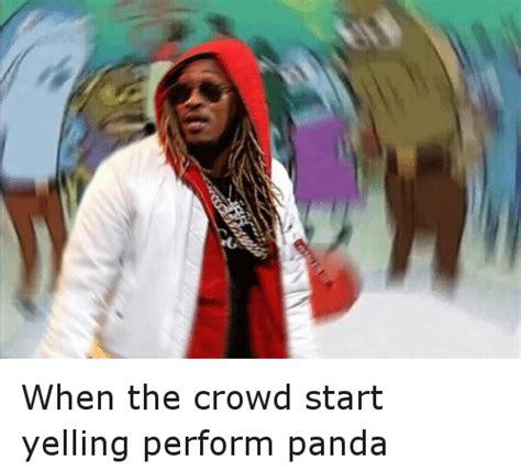 Future Meme - when the crowd start yelling perform panda future meme