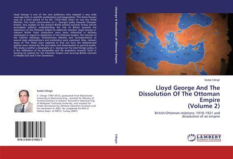 Dissolution Of Ottoman Empire Lloyd George And The Dissolution Of The Ottoman Empire Volume 2 978 3 659 57462 7 3659574627
