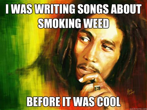Memes About Smoking Weed - bob marley was writing songs about smoking weed before it