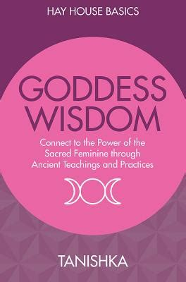 goddess wisdom connect to the power of the sacred feminine through ancient teachings and