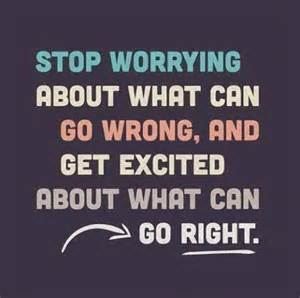Stop worrying about what can go wrong and get excited about what can