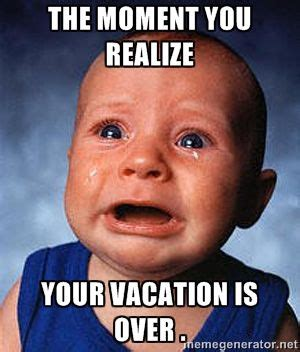 Meme Vacation - the moment you realize your vacation is over crying