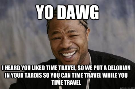 Meme Time - yo dawg i heard you liked time travel so we put a