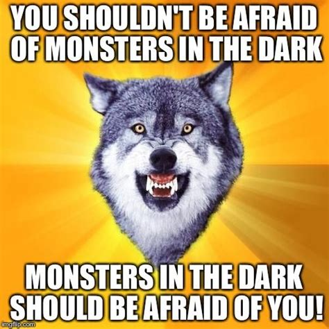 Mad Wolf Meme - courage wolf you shouldn t be afraid of monsters in the