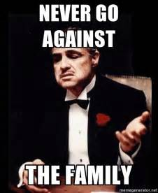 Godfather Meme - never go against the family godfather old meme generator