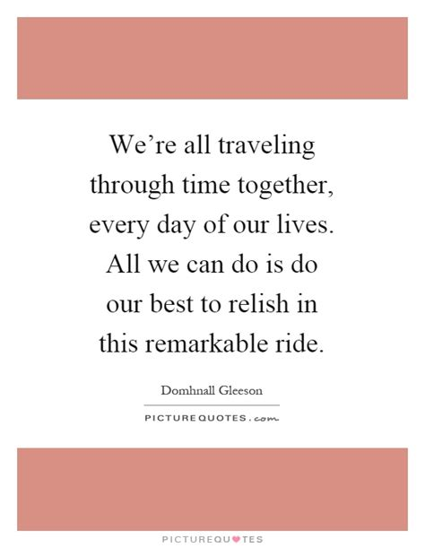 our s day together quotes we re all traveling through time together every day of