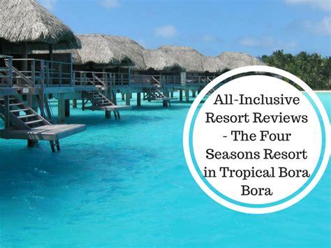 bora bora overwater bungalow all inclusive all inclusive resort reviews the four seasons resort in