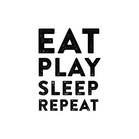 Eat Sleep eat play sleep repeat stickstay