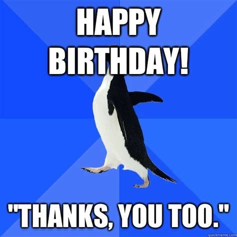 Penguin Birthday Meme - happy birthday quot thanks you too quot socially awkward