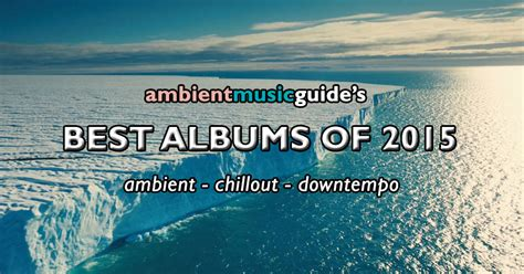 best ambient ambient guide s best albums of 2015 ambient