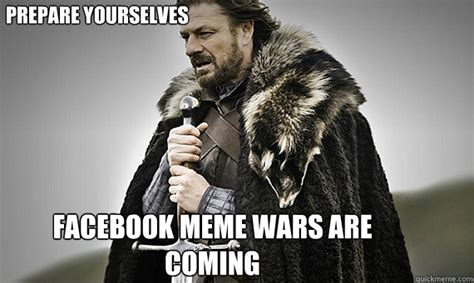 Prepare Yourself Meme - prepare yourselves facebook meme wars are coming ic game