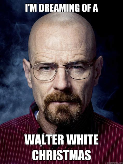 White Christmas Meme - i m dreaming of a walter white christmas bad luck walter