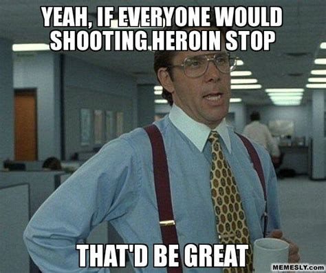 Heroin Meme - worcester morons think solution to heroin epidemic is to