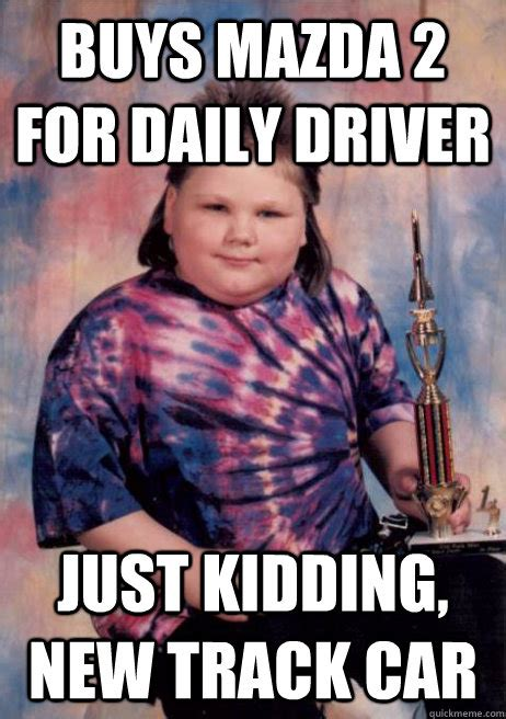New Memes Daily - buys mazda 2 for daily driver just kidding new track car