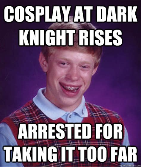 Too Far Meme - cosplay at dark knight rises arrested for taking it too