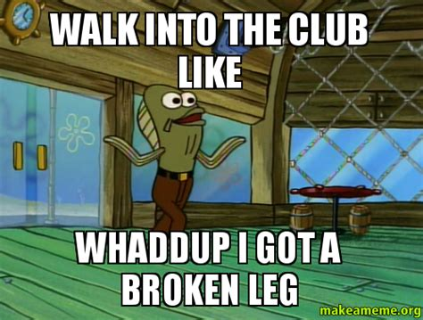 Broken Leg Meme - walk into the club like whaddup i got a broken leg