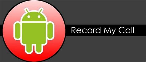 how to record a call on android how to record calls on your android device