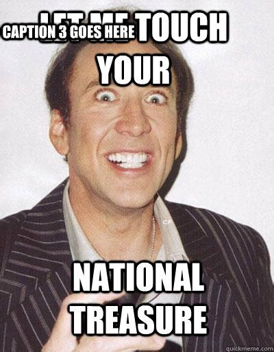 Meme Nicolas Cage - let me touch your national treasure caption 3 goes here