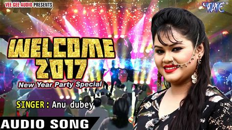 new yer welcom song hit song new year song anu dubey welcome 2017 bhojpuri songs 2016 new