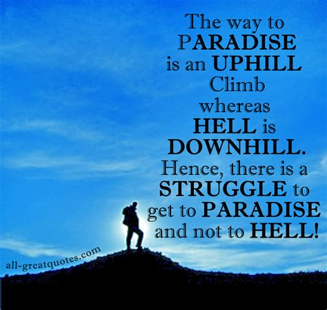 The Way To Paradise the way to paradise is an uphill climb whereas hell is