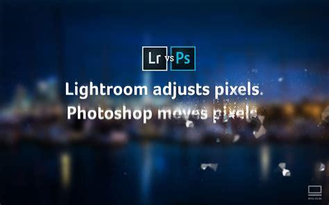 vs photoshop lightroom vs photoshop what should i use