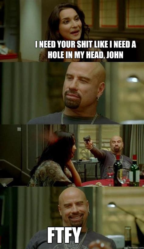 Ftfy Meme - i need your shit like i need a hole in my head john ftfy