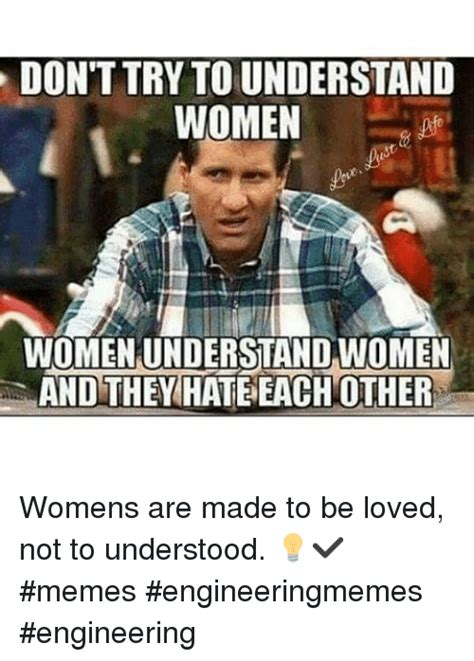 Memes About Women - donttry to understand women womenunderstand women and they