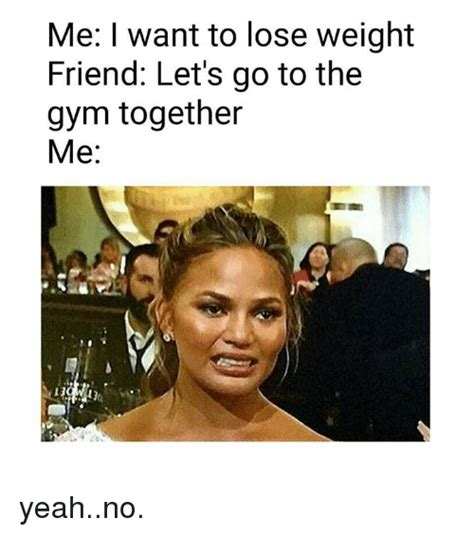 Losing Weight Meme - me i want to lose weight friend let s go to the gym