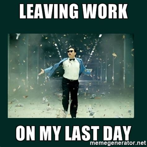 Last Day Of Work Meme - leaving work on my last day gangnam style psy meme