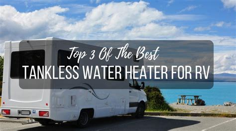 best water heater top 3 of the best tankless water heater for rv 2017
