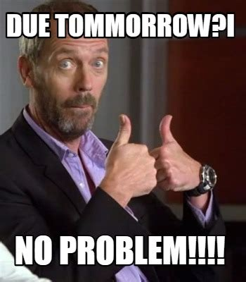 No Problem Meme - meme creator due tommorrow i no problem meme