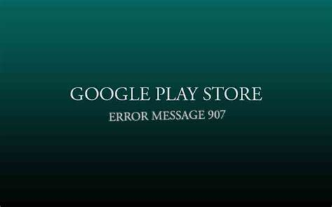 Play Store Error 907 907 Error Message From Play Store Android Market