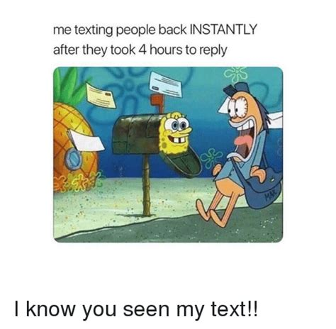 me texting people back instantly after they took 4 hours