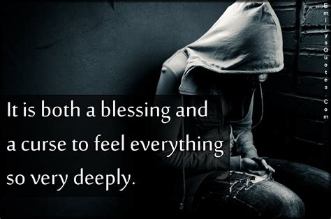 A Blessing A Curse it is both a blessing and a curse to feel everything so