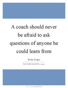 a coach should never be afraid to ask questions of anyone