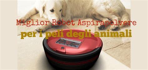 il miglior robot per pulire i pavimenti i migliori robot aspirapolvere per i peli degli animali