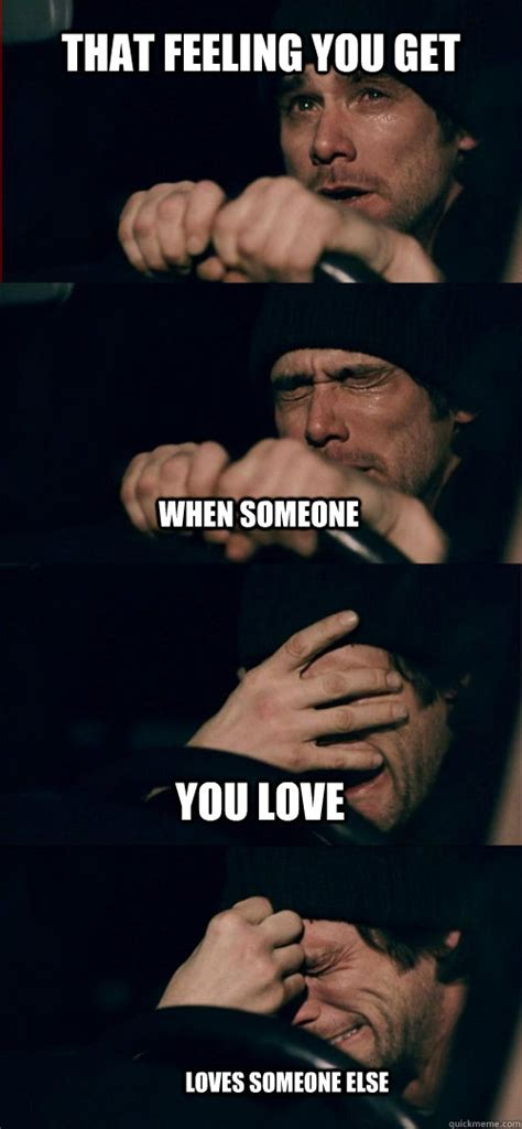 Sad Love Memes - that feeling you get when someone you love loves someone