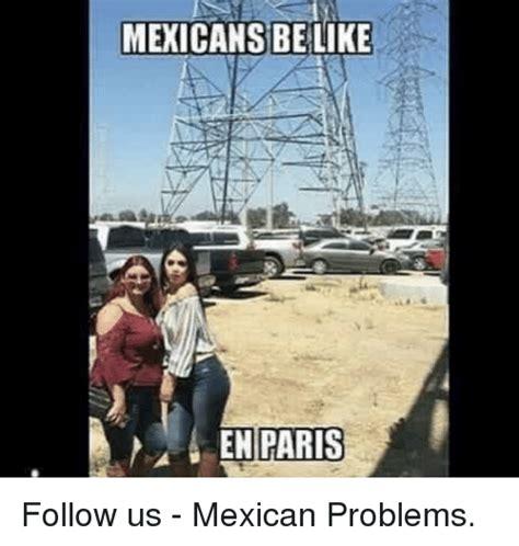 Mexican Problems Memes - mexicans belike enparis follow us mexican problems