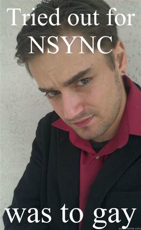 Nsync Meme - tried out for nsync was to gay jack off james quickmeme