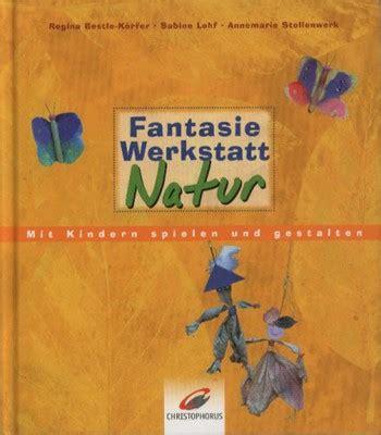 werkstatt natur fantasie werkstatt natur