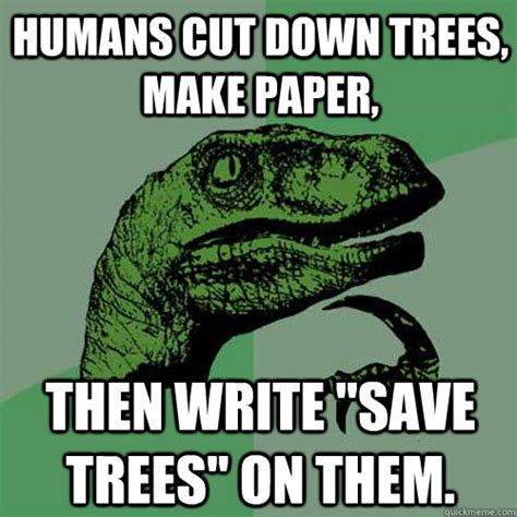 How To Save A Meme - humans cut down trees make paper then write quot save trees