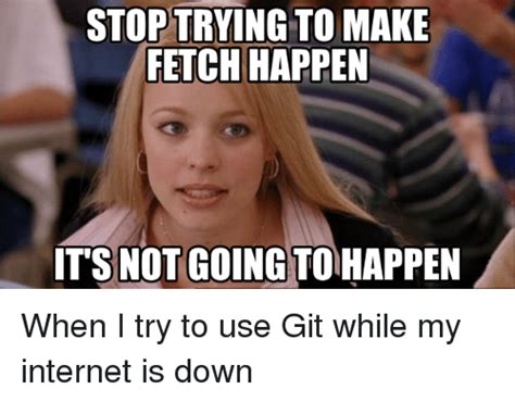 stop trying to make fetch happen meme stop trying to make fetch happen its not going to happen