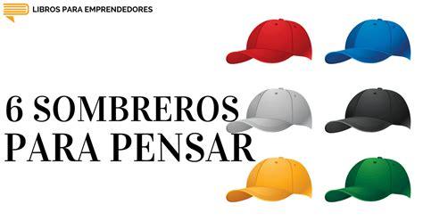 Resumen 6 Sombreros Para Pensar by 047 6 Sombreros Para Pensar Un Resumen De Libros Para