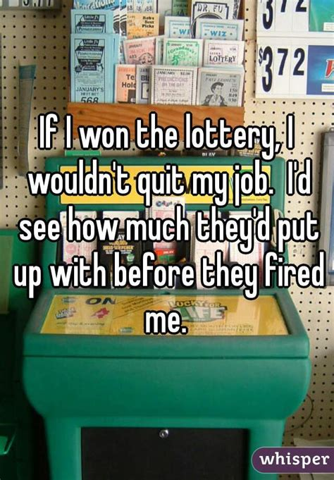 quot if i won the lottery i wouldn t quit my i d see how much they d put up with before they