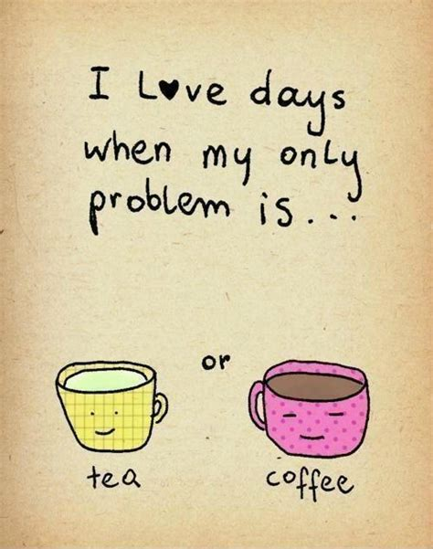 I love days when my only problem is tea or coffee   Picture Quotes