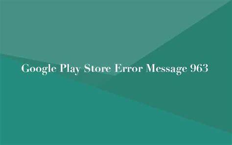 Play Store Error 963 Play Store Error Message 963 Installation Problem