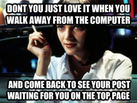 Walk Away Meme - dont you just love it when you walk away from the computer